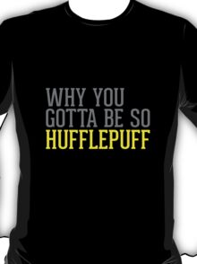 Why You Gotta Be So HUFFLEPUFF T-Shirt
