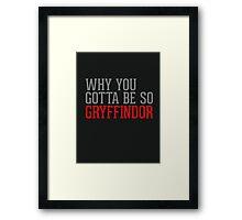 Why You Gotta Be So GRYFFINDOR Framed Print