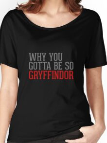 Why You Gotta Be So GRYFFINDOR Women's Relaxed Fit T-Shirt
