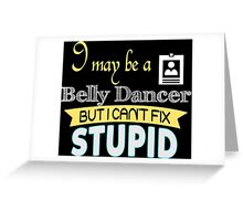 I May Be A Belly Dancer But I Can't Fix Stupid - Tshirts & Accessories Greeting Card