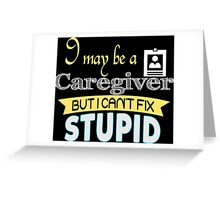 I May Be A Caregiver But I Can't Fix Stupid - Tshirts & Accessories Greeting Card