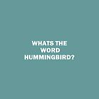 WHATS THE WORD HUMMINGBIRD? by HollyMoulton