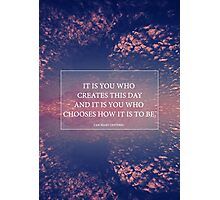 It is you who creates this day Photographic Print