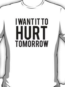 I Want it to Hurt Tomorrow 2 T-Shirt