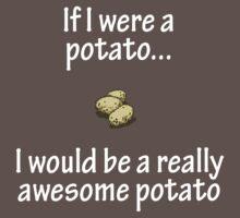 If I were a potato... I would be a really awesome potatoe by MeisWaffles
