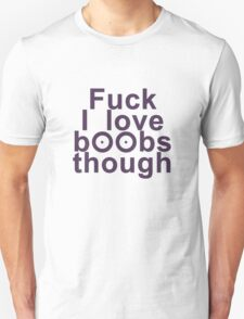 Fuck I love boobs though T-Shirt
