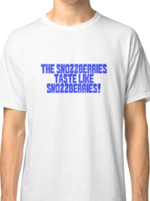 The snozzberries taste like snozzberries!  Classic T-Shirt