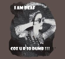 I am deaf coz u r so dumb !!! by Sanurita