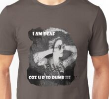 I am deaf coz u r so dumb !!! Unisex T-Shirt