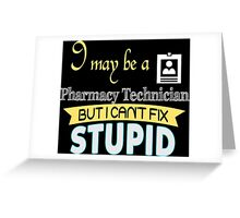 I May Be A Pharmacy Technician But I Can't Fix Stupid - Tshirts & Accessories Greeting Card