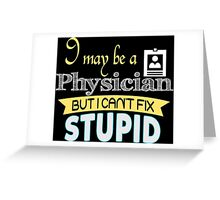 I May Be A Physician But I Can't Fix Stupid - Tshirts & Accessories Greeting Card