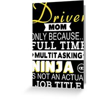 Driver Mom Only Because Full Time Multitasking Ninja Is Not An Actual Job Title - Tshirts & Accessories Greeting Card