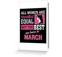 All Women Are Created Equal But The Best Are Born In March. Greeting Card