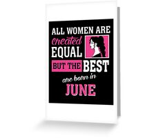 All Women Are Created Equal But The Best Are Born In June. Greeting Card