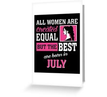 All Women Are Created Equal But The Best Are Born In July. Greeting Card