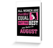 All Women Are Created Equal But The Best Are Born In August. Greeting Card