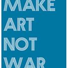 Make Art Not War by MJDaniels