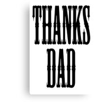 THANKS DAD, Father, Pa, Pop Canvas Print