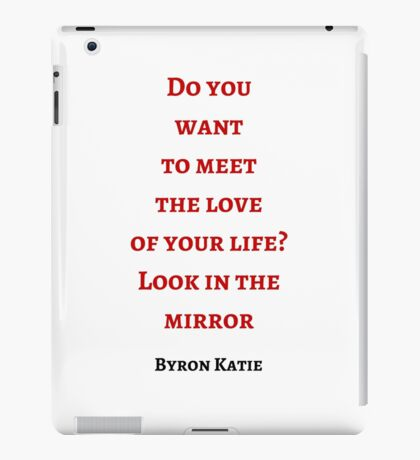 Byron Katie: Do you  want  to meet  the love  of your life? Look in the mirror iPad Case/Skin