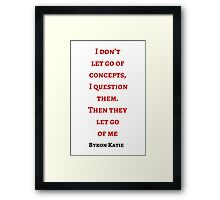 Byron Katie: I don't  let go of concepts,  I question  them.  Then they  let go  of me Framed Print