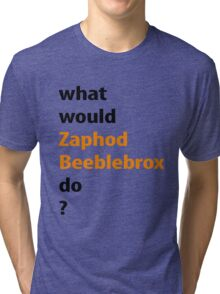what would Zaphod Beeblebrox do? Tri-blend T-Shirt