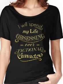 I will spend my life obsessing over fictional characters #2 Women's Relaxed Fit T-Shirt