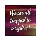 We are all trapped in a system! by Chairboy