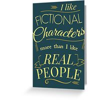 I like fictional characters more than real people Greeting Card