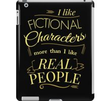 I like fictional characters more than real people iPad Case/Skin