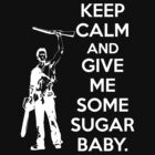 Keep Calm and Give Me Some Sugar Baby. by Raymond Doyle