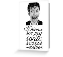 Wanna see my sonic screwdriver? Greeting Card