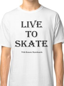 """""""Live To Skate"""" (with Remote Skateboards) Classic T-Shirt"""