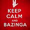 KEEP CALM AND BAZINGA! by badbugs