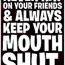 Never Rat On Your Friends and Always Keep Your Mouth Shut. by Rev. Shakes Spear