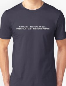 I thought I wanted a career, turns out I just wanted paychecks. T-Shirt