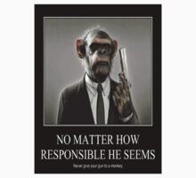 Never give a monkey a gun, no matter how responcible he looks by jackwatson2109