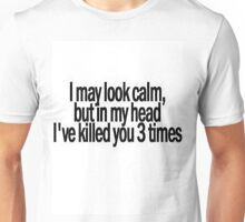 I may look calm, but I have killed you 3 times in my head Unisex T-Shirt