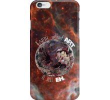 Earth Without 'Art' Is Just 'Eh' iPhone Case/Skin