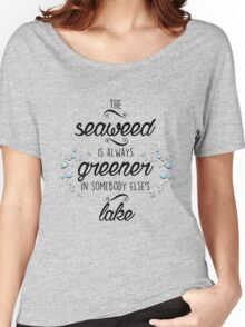 The Seaweed is Always Greener Women's Relaxed Fit T-Shirt