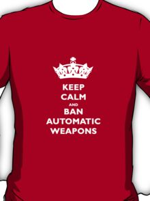 KEEP CALM AND BAN AUTOMATIC WEAPONS T-SHIRT T-Shirt