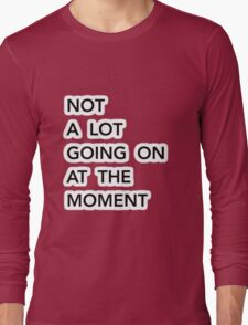 Not a lot going on at the moment Long Sleeve T-Shirt