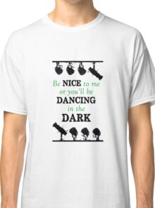 Be Nice - or you'll be dancing in the dark (Lighting Engineer) Classic T-Shirt