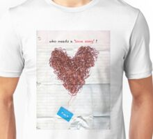 who needs a love song ? Unisex T-Shirt