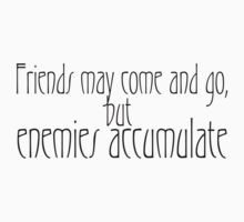 Friends may come and go, but enemies accumulate. by SlubberBub