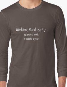 working hard, 24 / 7 - 24 hours a week, 7 months a year Long Sleeve T-Shirt