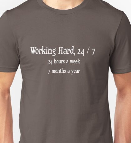 working hard, 24 / 7 - 24 hours a week, 7 months a year Unisex T-Shirt