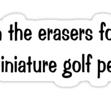 I own the erasers for all the miniature golf pencils Sticker