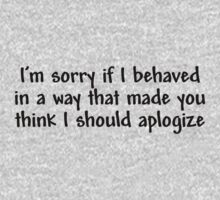 I'm sorry if I behaved in a way that made you think I should apologize T-Shirt