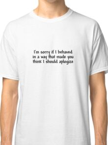 I'm sorry if I behaved in a way that made you think I should apologize Classic T-Shirt