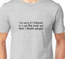 I'm sorry if I behaved in a way that made you think I should apologize Unisex T-Shirt